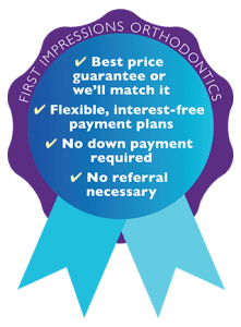 First Impressions Orthdontics, best fees, no down payment required, price matching, no interest, no referrals, flexible payments badge